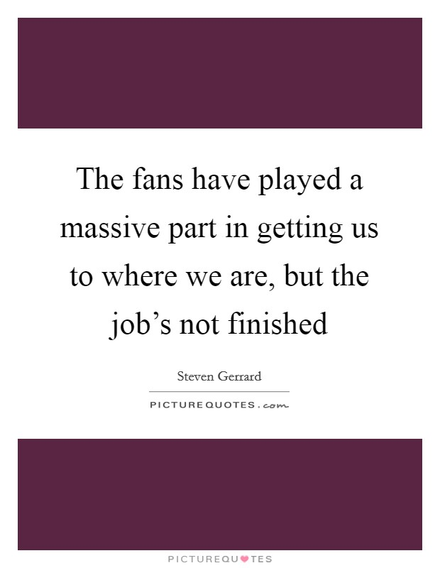 The fans have played a massive part in getting us to where we are, but the job's not finished Picture Quote #1