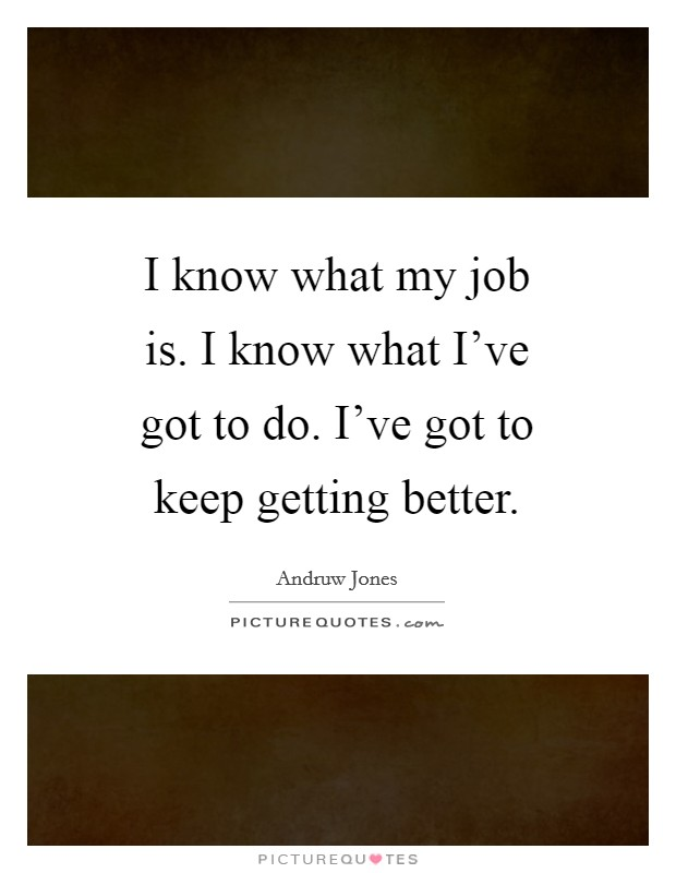 I know what my job is. I know what I've got to do. I've got to keep getting better Picture Quote #1