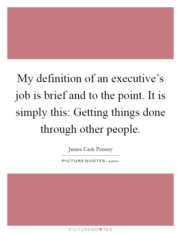 My definition of an executive's job is brief and to the point. It is simply this: Getting things done through other people Picture Quote #1