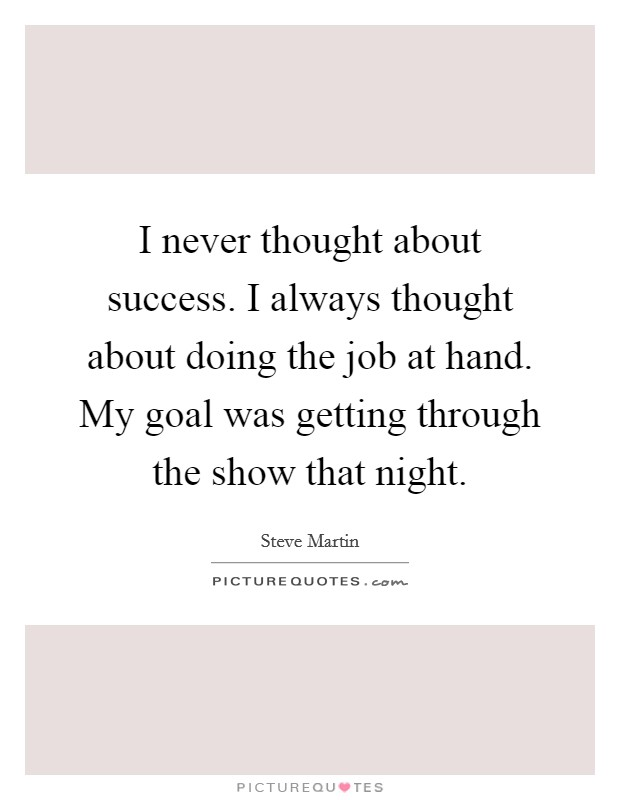 I never thought about success. I always thought about doing the job at hand. My goal was getting through the show that night Picture Quote #1