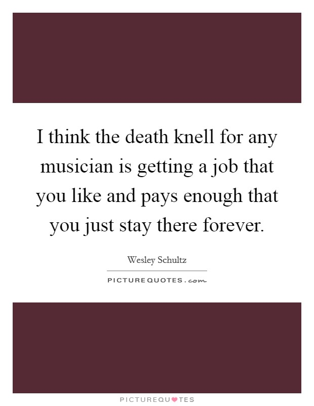 I think the death knell for any musician is getting a job that you like and pays enough that you just stay there forever Picture Quote #1