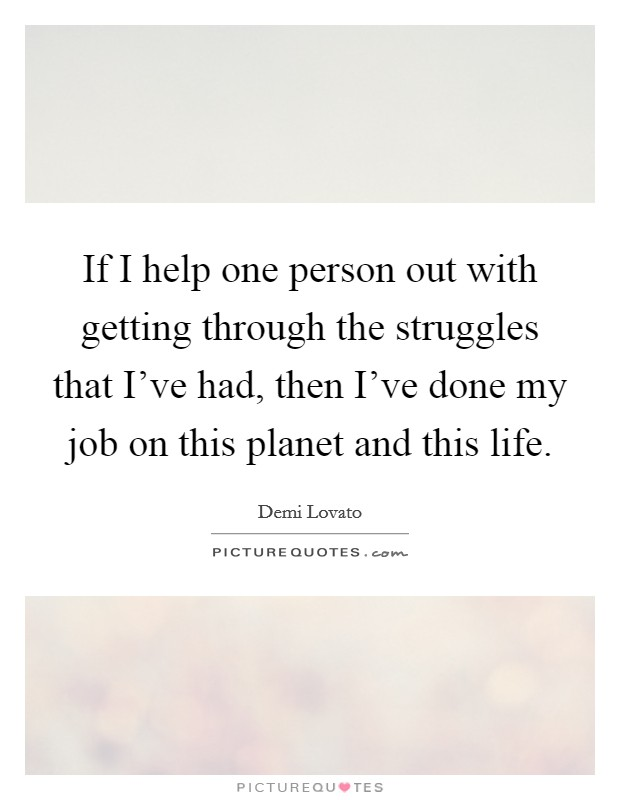 If I help one person out with getting through the struggles that I've had, then I've done my job on this planet and this life Picture Quote #1