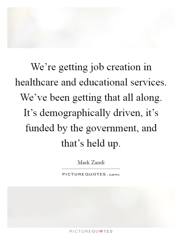 We're getting job creation in healthcare and educational services. We've been getting that all along. It's demographically driven, it's funded by the government, and that's held up Picture Quote #1