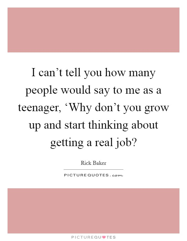 I can't tell you how many people would say to me as a teenager, 'Why don't you grow up and start thinking about getting a real job? Picture Quote #1