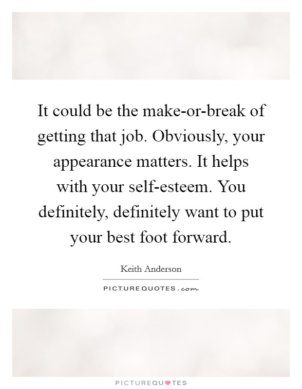 It could be the make-or-break of getting that job. Obviously, your appearance matters. It helps with your self-esteem. You definitely, definitely want to put your best foot forward Picture Quote #1