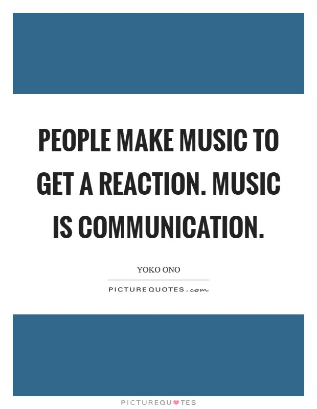 People make music to get a reaction. Music is communication Picture Quote #1