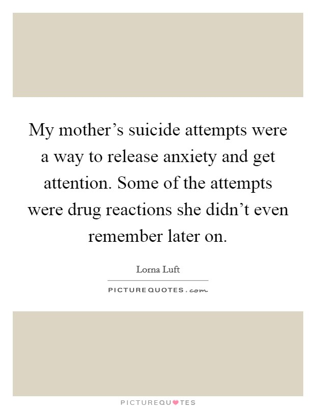 My mother's suicide attempts were a way to release anxiety and get attention. Some of the attempts were drug reactions she didn't even remember later on Picture Quote #1