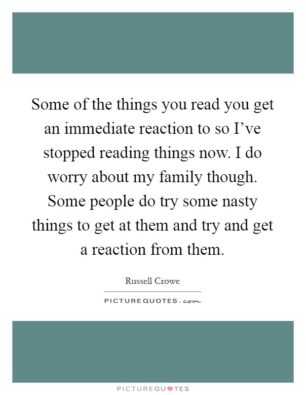 Some of the things you read you get an immediate reaction to so I've stopped reading things now. I do worry about my family though. Some people do try some nasty things to get at them and try and get a reaction from them Picture Quote #1