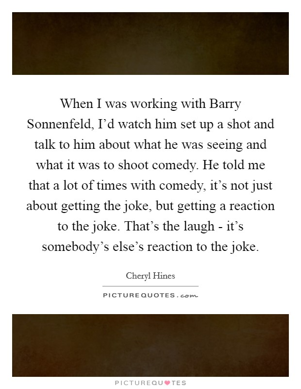 When I was working with Barry Sonnenfeld, I'd watch him set up a shot and talk to him about what he was seeing and what it was to shoot comedy. He told me that a lot of times with comedy, it's not just about getting the joke, but getting a reaction to the joke. That's the laugh - it's somebody's else's reaction to the joke Picture Quote #1