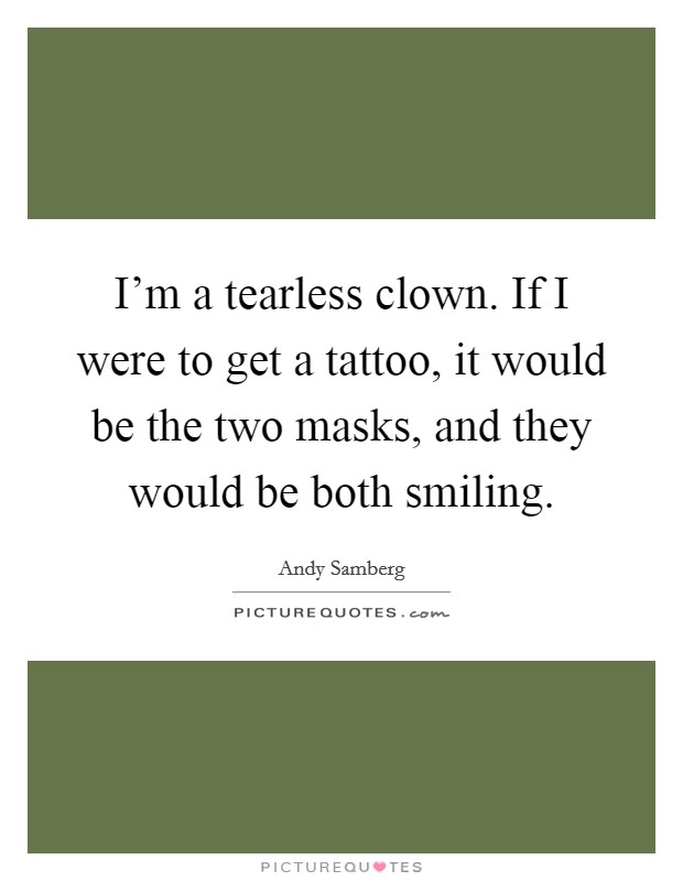 I'm a tearless clown. If I were to get a tattoo, it would be the two masks, and they would be both smiling Picture Quote #1