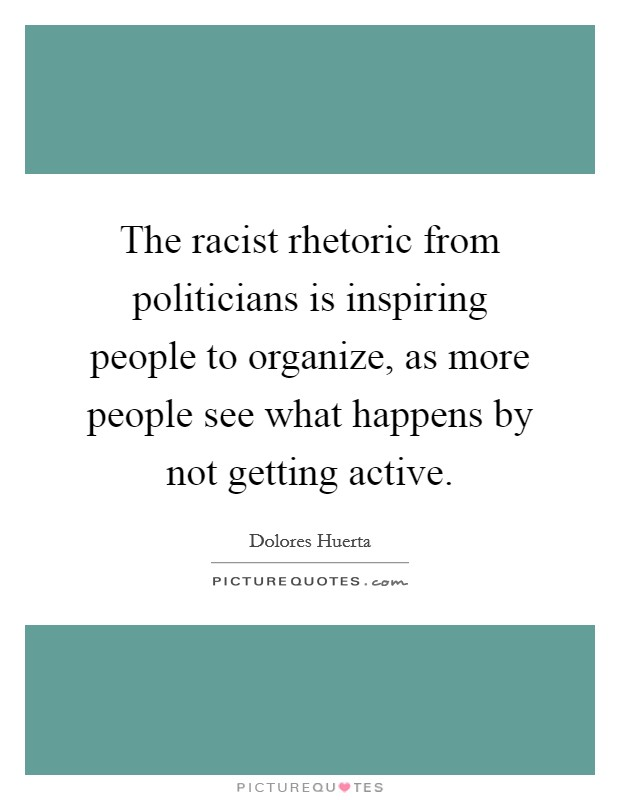 The racist rhetoric from politicians is inspiring people to organize, as more people see what happens by not getting active Picture Quote #1