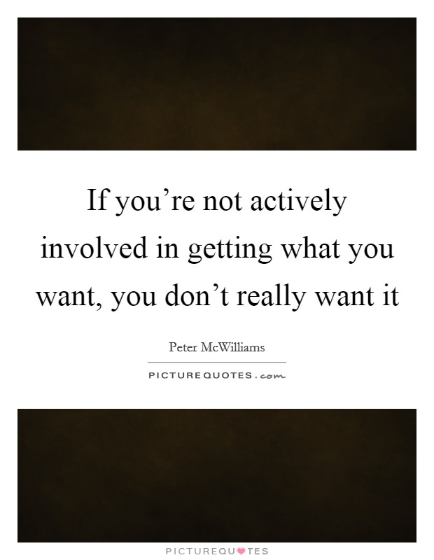 If you're not actively involved in getting what you want, you don't really want it Picture Quote #1
