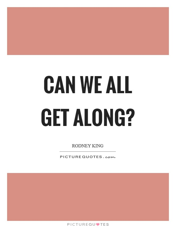 Can we all get along? Picture Quote #1
