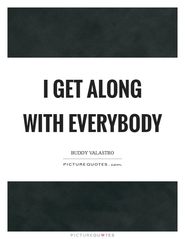 I get along with everybody Picture Quote #1