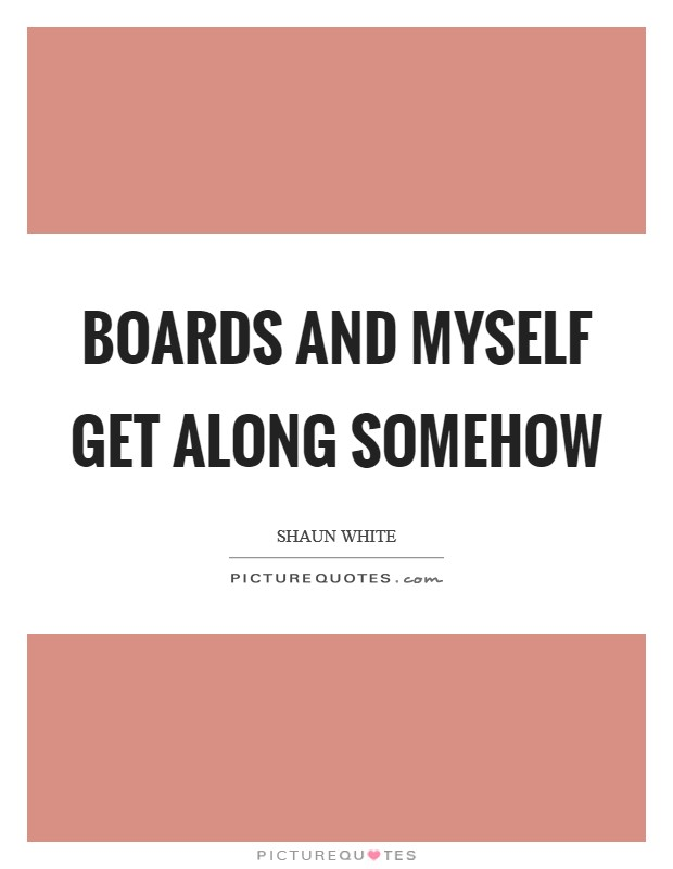 Boards and myself get along somehow Picture Quote #1