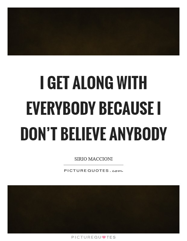 I get along with everybody because I don't believe anybody Picture Quote #1