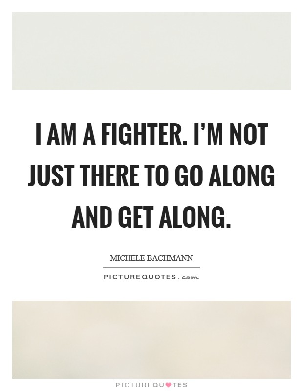 I am a fighter. I'm not just there to go along and get along. Picture Quote #1