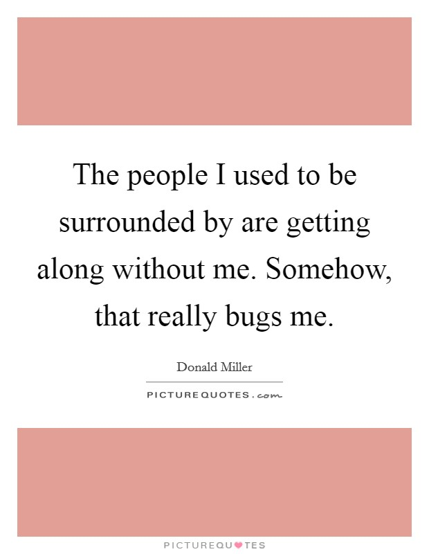 The people I used to be surrounded by are getting along without me. Somehow, that really bugs me Picture Quote #1