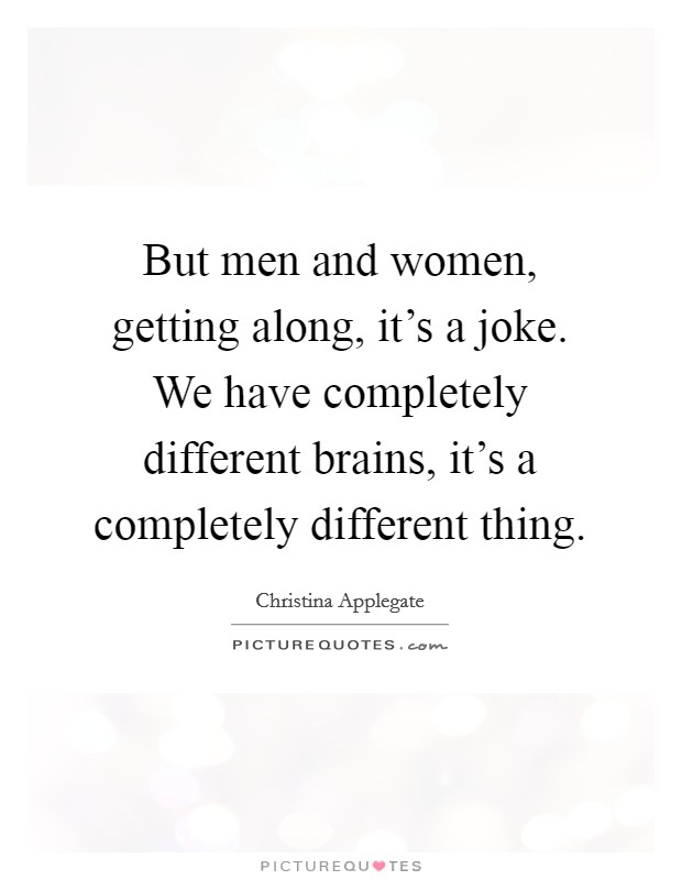 But men and women, getting along, it's a joke. We have completely different brains, it's a completely different thing Picture Quote #1
