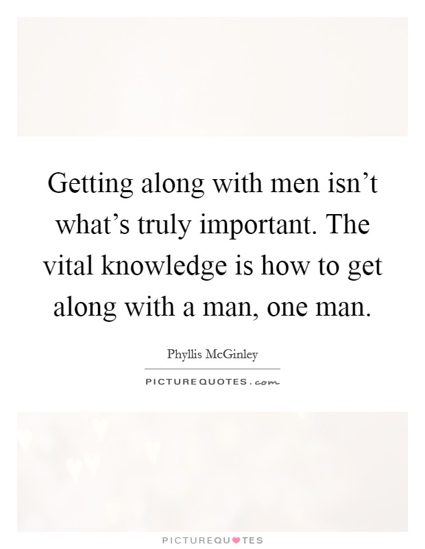 Getting along with men isn't what's truly important. The vital knowledge is how to get along with a man, one man Picture Quote #1