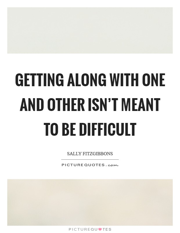 Getting along with one and other isn't meant to be difficult Picture Quote #1