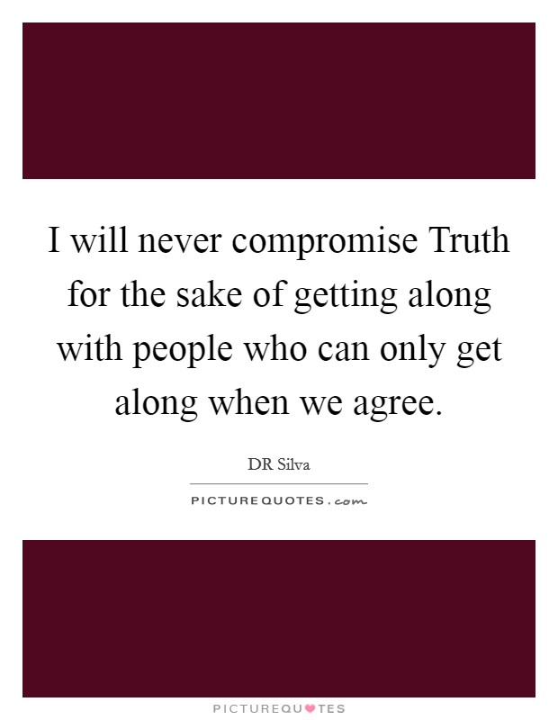 I will never compromise Truth for the sake of getting along with people who can only get along when we agree. Picture Quote #1