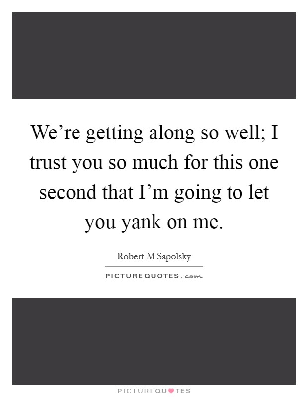 We're getting along so well; I trust you so much for this one second that I'm going to let you yank on me. Picture Quote #1