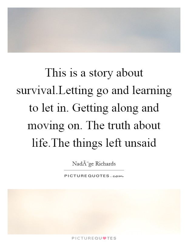 This is a story about survival.Letting go and learning to let in. Getting along and moving on. The truth about life.The things left unsaid Picture Quote #1