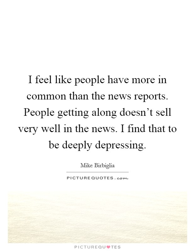I feel like people have more in common than the news reports. People getting along doesn't sell very well in the news. I find that to be deeply depressing Picture Quote #1