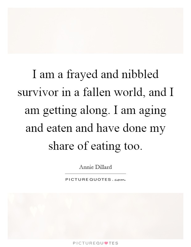 I am a frayed and nibbled survivor in a fallen world, and I am getting along. I am aging and eaten and have done my share of eating too Picture Quote #1