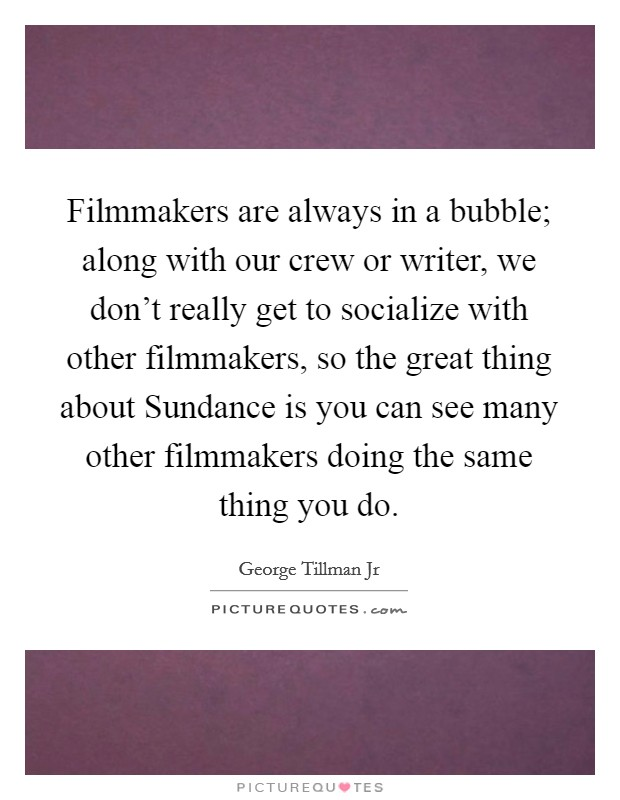 Filmmakers are always in a bubble; along with our crew or writer, we don't really get to socialize with other filmmakers, so the great thing about Sundance is you can see many other filmmakers doing the same thing you do Picture Quote #1