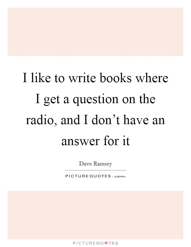 I like to write books where I get a question on the radio, and I don't have an answer for it Picture Quote #1