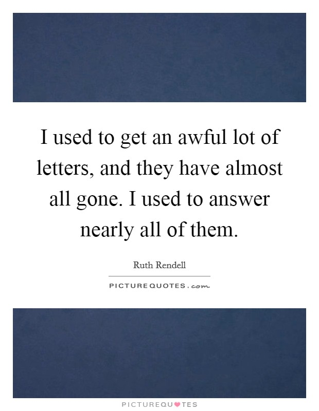 I used to get an awful lot of letters, and they have almost all gone. I used to answer nearly all of them Picture Quote #1