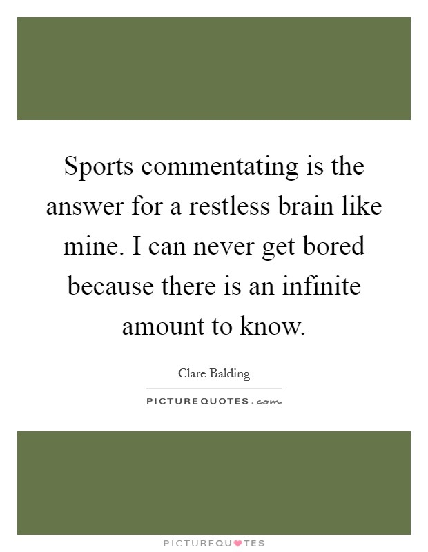 Sports commentating is the answer for a restless brain like mine. I can never get bored because there is an infinite amount to know Picture Quote #1