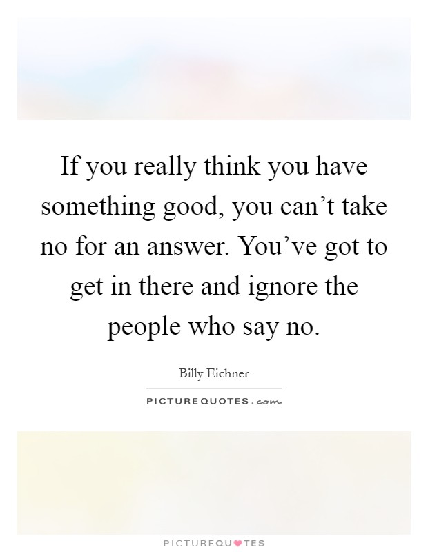 If you really think you have something good, you can't take no for an answer. You've got to get in there and ignore the people who say no Picture Quote #1