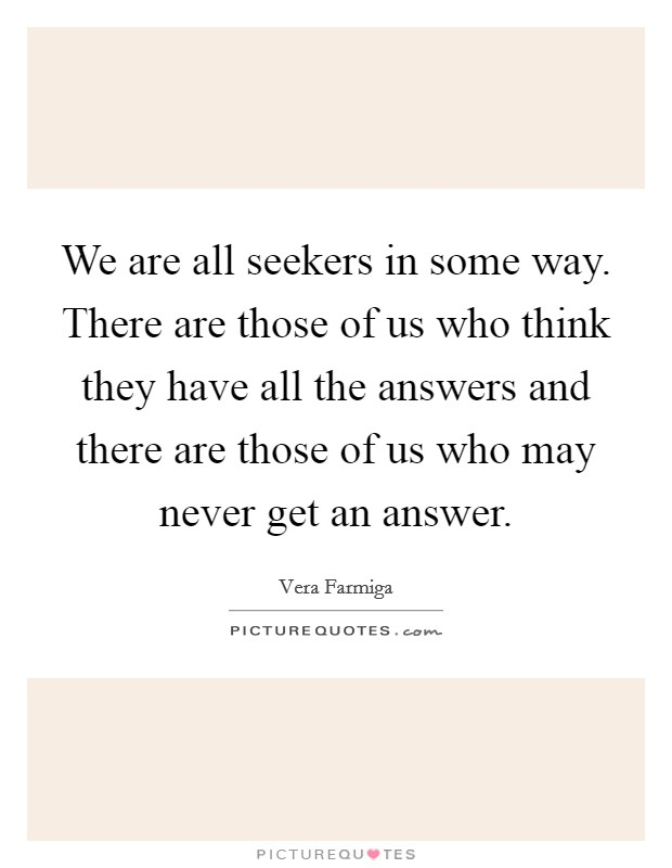 We are all seekers in some way. There are those of us who think they have all the answers and there are those of us who may never get an answer Picture Quote #1
