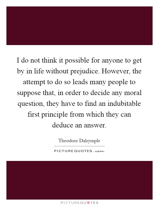 I do not think it possible for anyone to get by in life without prejudice. However, the attempt to do so leads many people to suppose that, in order to decide any moral question, they have to find an indubitable first principle from which they can deduce an answer Picture Quote #1