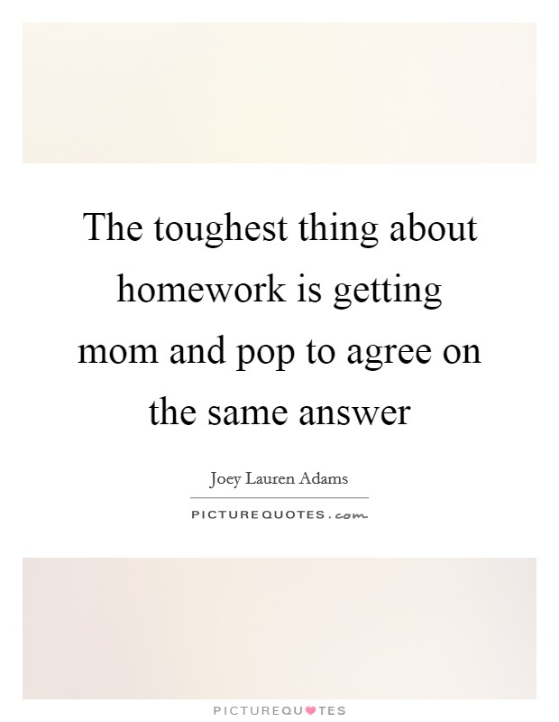 The toughest thing about homework is getting mom and pop to agree on the same answer Picture Quote #1