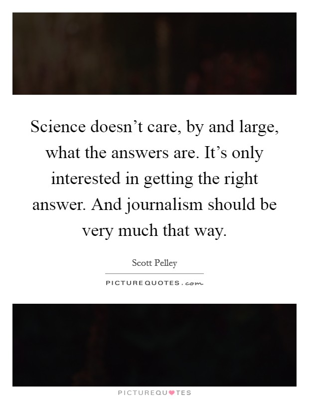 Science doesn't care, by and large, what the answers are. It's only interested in getting the right answer. And journalism should be very much that way Picture Quote #1