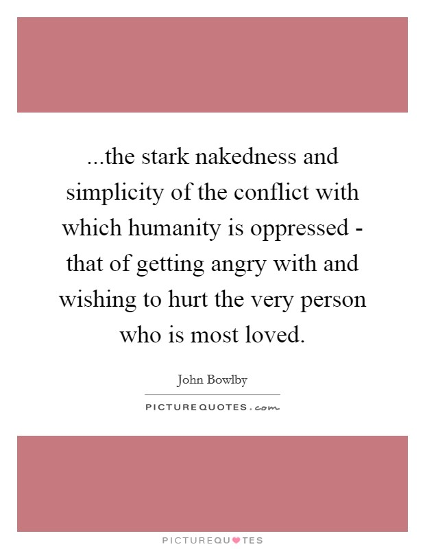 ...the stark nakedness and simplicity of the conflict with which humanity is oppressed - that of getting angry with and wishing to hurt the very person who is most loved Picture Quote #1