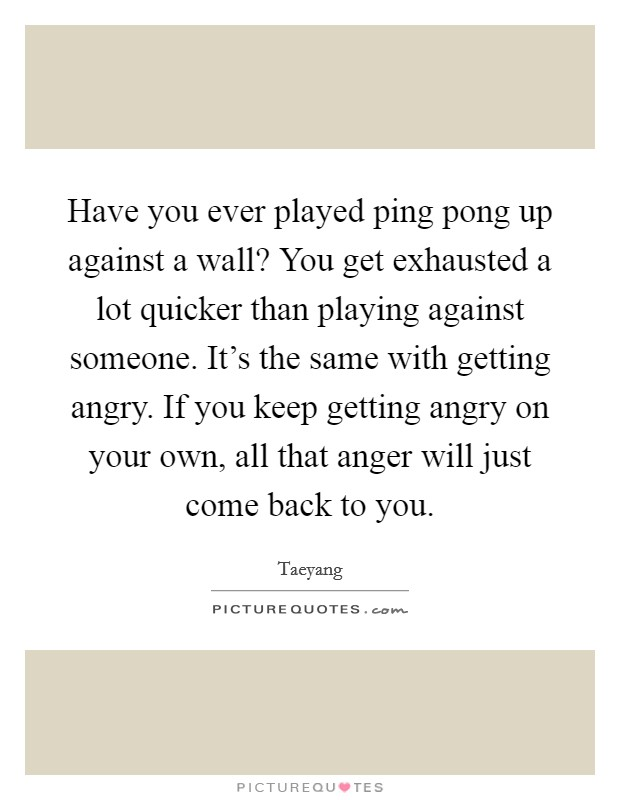 Have you ever played ping pong up against a wall? You get exhausted a lot quicker than playing against someone. It's the same with getting angry. If you keep getting angry on your own, all that anger will just come back to you Picture Quote #1