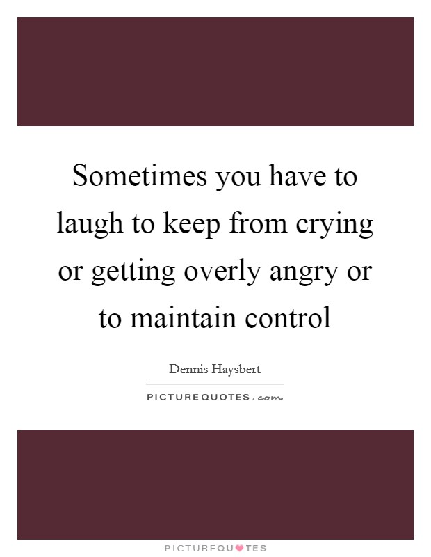 Sometimes you have to laugh to keep from crying or getting overly angry or to maintain control Picture Quote #1