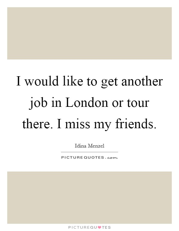 I would like to get another job in London or tour there. I miss my friends Picture Quote #1