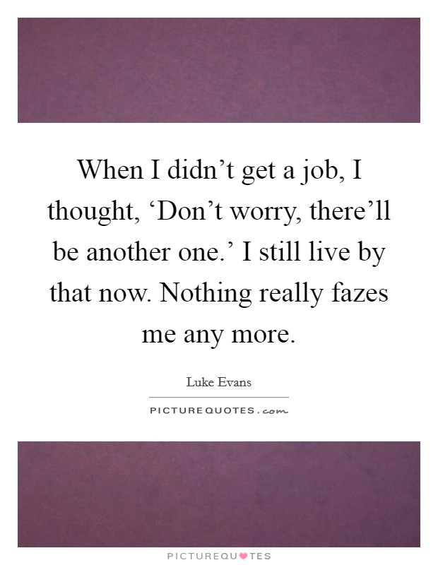 When I didn't get a job, I thought, 'Don't worry, there'll be another one.' I still live by that now. Nothing really fazes me any more Picture Quote #1