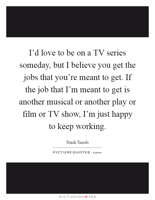I'd love to be on a TV series someday, but I believe you get the jobs that you're meant to get. If the job that I'm meant to get is another musical or another play or film or TV show, I'm just happy to keep working Picture Quote #1