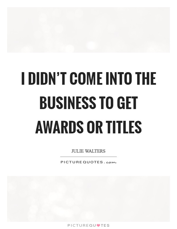 I didn't come into the business to get awards or titles Picture Quote #1