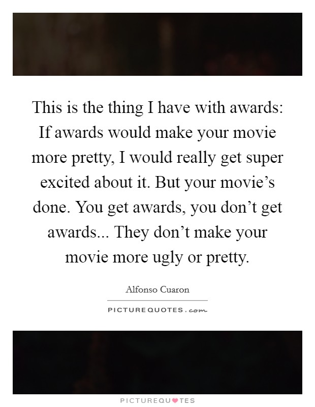 This is the thing I have with awards: If awards would make your movie more pretty, I would really get super excited about it. But your movie's done. You get awards, you don't get awards... They don't make your movie more ugly or pretty Picture Quote #1