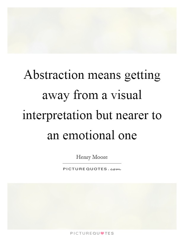 Abstraction means getting away from a visual interpretation but nearer to an emotional one Picture Quote #1