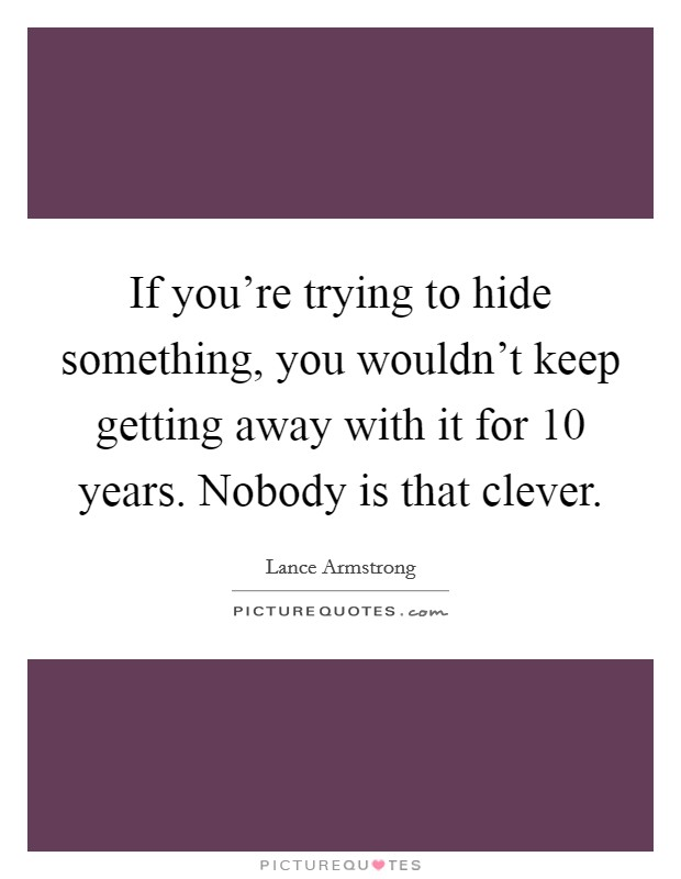 If you're trying to hide something, you wouldn't keep getting away with it for 10 years. Nobody is that clever Picture Quote #1