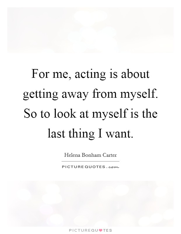 For me, acting is about getting away from myself. So to look at myself is the last thing I want Picture Quote #1